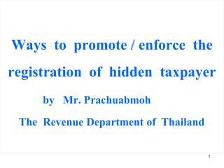 Ways  to  promote  /  enforce  the  registration  of  hidden  taxpayer by   Mr .  Prachuabmoh