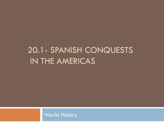 20.1- Spanish Conquests  in the Americas