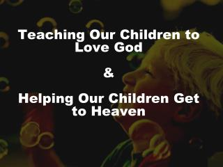 Teaching Our Children to Love God & Helping Our Children Get to Heaven