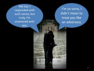 I'm so sorry. I didn't mean to treat you like an adversary.