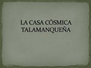 LA CASA CÓSMICA TALAMANQUEÑA