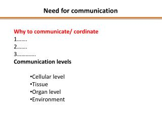 Why to communicate/  cordinate 1……. 2……. 3…………. Communication levels  Cellular level Tissue