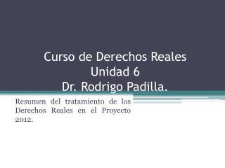 Curso de Derechos Reales Unidad 6 Dr. Rodrigo Padilla.