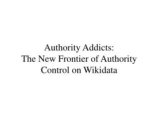 Authority Addicts: The New Frontier of Authority Control on Wikidata