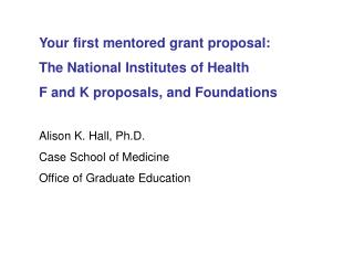 Your first mentored grant proposal: The National Institutes of Health F and K proposals, and Foundations  Alison K. Hall