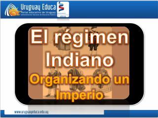 El régimen Indiano Organizando un Imperio