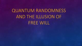 Quantum  Randomness and  the Illusion of Free Will