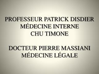PROFESSEUR PATRICK DISDIER MÉDECINE INTERNE  CHU TIMONE DOCTEUR PIERRE MASSIANI MÉDECINE LÉGALE