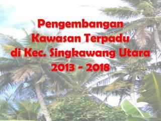 Pengembangan  Kawasan Terpadu d i Kec. Singkawang Utara 2013 - 2018