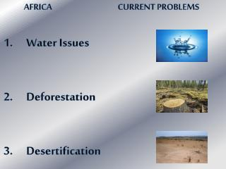 AFRICA			  CURRENT PROBLEMS  Water Issues Deforestation Desertification
