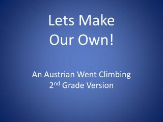Lets Make  Our Own ! An Austrian Went Climbing 2 nd  Grade Version