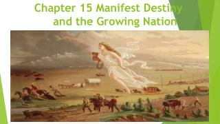 Chapter 15 Manifest Destiny      and the Growing Nation