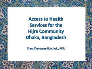 Access to Health Services for the  Hijra Community Dhaka, Bangladesh Ciara  Dempsey B.A. Int., MSc