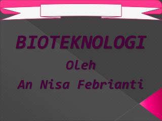 BIOTEKNOLOGI Oleh An Nisa Febrianti