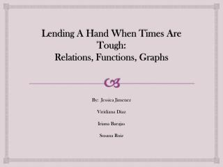 Lending A Hand When Times Are             Tough: Relations, Functions, Graphs
