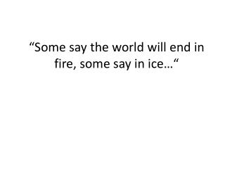 """Some say the world will end in fire, some say in ice…"""