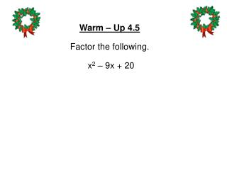 Warm – Up 4.5 Factor the following. x 2 – 9 x  +  2 0