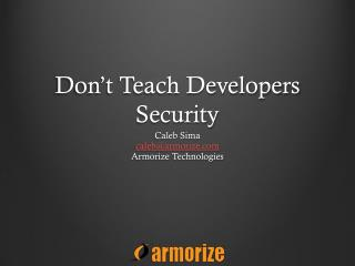 Don't Teach Developers Security