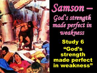 Samson –  God's strength made perfect in weakness