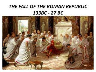 THE FALL OF THE ROMAN REPUBLIC 133BC - 27 BC