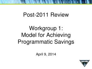 Post-2011 Review Workgroup 1:  Model for Achieving Programmatic Savings