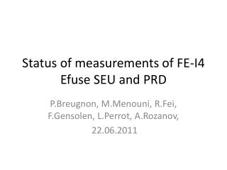 Status of measurements of FE-I4  Efuse  SEU and PRD
