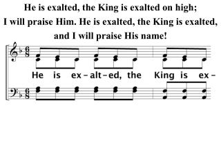 He is exalted, the King is exalted on high; I will praise Him. He is exalted, the King is exalted,