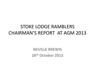 STOKE LODGE RAMBLERS  CHAIRMAN'S REPORT  AT AGM 2013