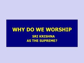WHY DO WE WORSHIP SRI KRISHNA  AS THE SUPREME?
