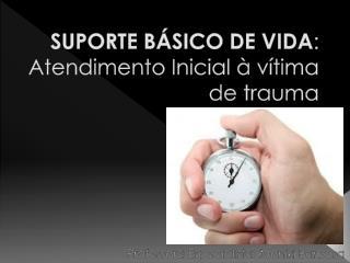 SUPORTE BÁSICO DE VIDA : Atendimento Inicial à vítima de trauma
