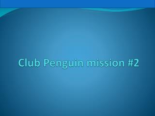 Club Penguin mission #2