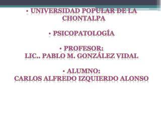 UNIVERSIDAD POPULAR DE LA  CHONTALPA Psicopatología PROFESOR: Lic..  Pablo m. González  Vidal
