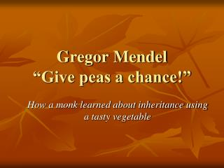 "Gregor Mendel ""Give peas a chance!"""