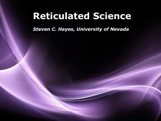 Reticulated  Science Steven C. Hayes, University of Nevada