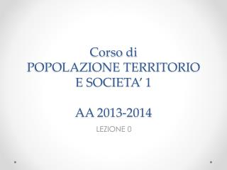 Corso  di  POPOLAZIONE TERRITORIO  E SOCIETA' 1 AA 2013-2014