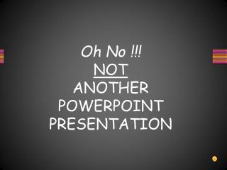 Oh No !!! NOT ANOTHER  POWERPOINT PRESENTATION