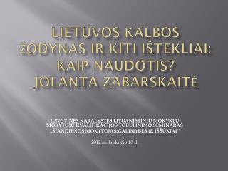 Lietuvos kalbos žodynas ir kiti ištekliai: kaip naudotis? Jolanta Zabarskaitė