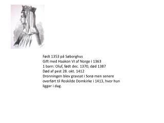 Født 1353 på Søborghus  Gift med Haakon VI af Norge i 1363