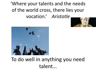 'Where your talents and the needs of the world cross, there lies your vocation. '     Aristotle
