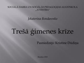 """SOCIĀLĀ DARBA UN SOCIĀLĀS PEDAGOĢIJAS AUGSTSKOLA """"ATTĪSTĪBA"""" Jekaterina Bondarenko"""