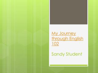 My Journey through English 102 Sandy Student