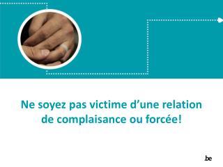 Ne  soyez  pas  victime d'une  relation de complaisance  ou forcée !