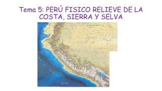 Tema 5: PERÚ FISICO RELIEVE DE LA COSTA, SIERRA Y SELVA