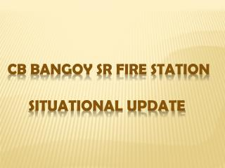 CB BANGOY SR FIRE STATION Situational Update