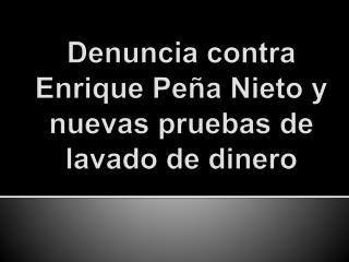 Denuncia  contra Enrique  Pe�a  Nieto  y nuevas pruebas  de  lavado  de  dinero