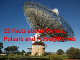 25 Facts about Parkes,  Pulsars and Pulse@Parkes