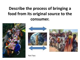 Describe the process of bringing a food from its original source to the consumer.