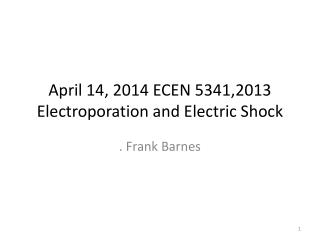 April 14, 2014 ECEN 5341,2013 Electroporation and Electric Shock