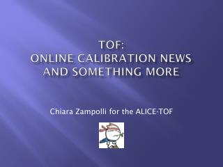 TOF:  Online calibration news and something more