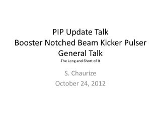 PIP Update Talk Booster Notched Beam Kicker  Pulser  General Talk The Long and Short of It